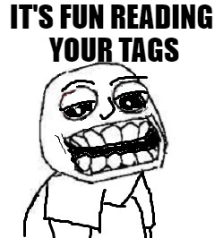 IT'S FUN READING YOUR TAGS | image tagged in troll | made w/ Imgflip meme maker