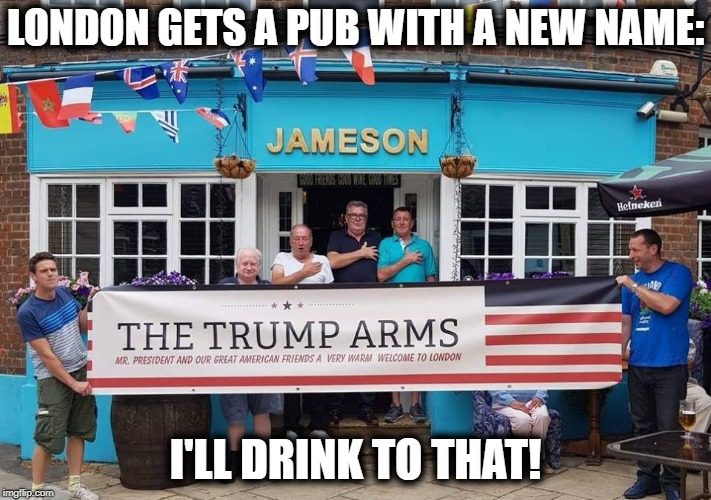 Come on in for a mug of suds. | LONDON GETS A PUB WITH A NEW NAME: I'LL DRINK TO THAT! | image tagged in pub,bar,drinking,trump,london | made w/ Imgflip meme maker