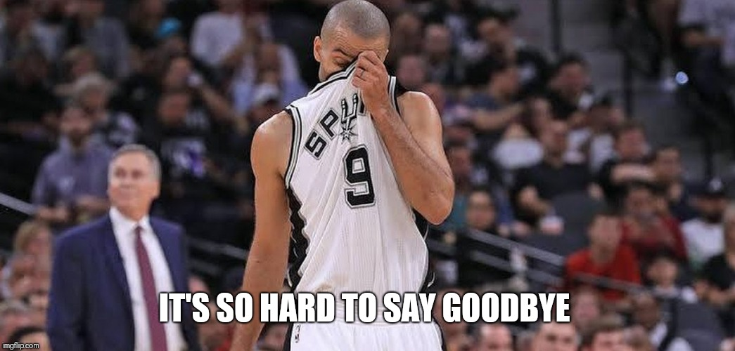 IT'S SO HARD TO SAY GOODBYE | image tagged in tony parker,nba memes,san antonio spurs,first ballot hof | made w/ Imgflip meme maker