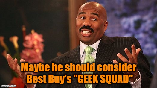 "shrug | Maybe he should consider Best Buy's ""GEEK SQUAD"" 