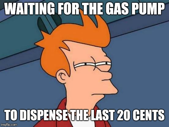 Gas pump slow | WAITING FOR THE GAS PUMP TO DISPENSE THE LAST 20 CENTS | image tagged in memes,futurama fry | made w/ Imgflip meme maker