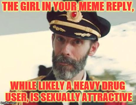 Captain Obvious | THE GIRL IN YOUR MEME REPLY, WHILE LIKELY A HEAVY DRUG USER, IS SEXUALLY ATTRACTIVE | image tagged in captain obvious | made w/ Imgflip meme maker