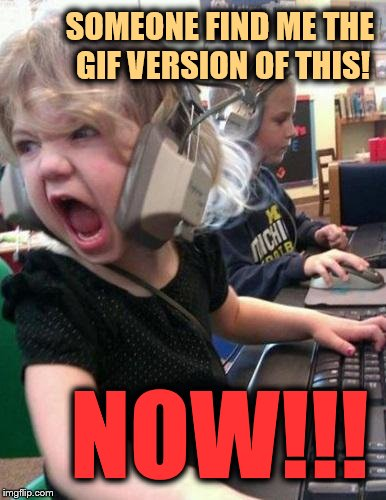 Screaming Kid | SOMEONE FIND ME THE GIF VERSION OF THIS! NOW!!! | image tagged in screaming kid | made w/ Imgflip meme maker
