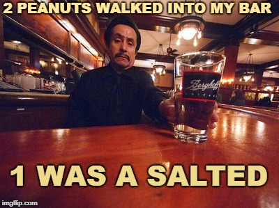 I don't serve nuts in a nutshell  | 2 PEANUTS WALKED INTO MY BAR 1 WAS A SALTED | image tagged in bar,memes,funny,peanuts,sad bartender | made w/ Imgflip meme maker