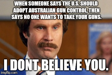 ron burGUNdy | WHEN SOMEONE SAYS THE U.S. SHOULD ADOPT AUSTRALIAN GUN CONTROL, THEN SAYS NO ONE WANTS TO TAKE YOUR GUNS. I DONT BELIEVE YOU. | image tagged in anchorman,ron burgundy | made w/ Imgflip meme maker