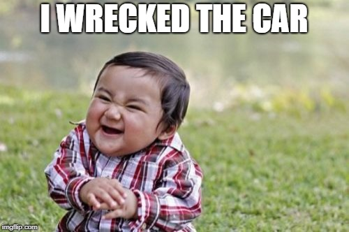 Evil Toddler Meme | I WRECKED THE CAR | image tagged in memes,evil toddler | made w/ Imgflip meme maker