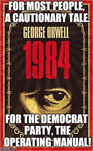 George Orwell's 1984 | FOR MOST PEOPLE, A CAUTIONARY TALE. FOR THE DEMOCRAT PARTY, THE OPERATING MANUAL! | image tagged in memes,1984,democrat,operating manual | made w/ Imgflip meme maker