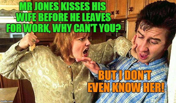 husband beaten | MR JONES KISSES HIS WIFE BEFORE HE LEAVES FOR WORK, WHY CAN'T YOU? BUT I DON'T EVEN KNOW HER! | image tagged in husband beaten | made w/ Imgflip meme maker