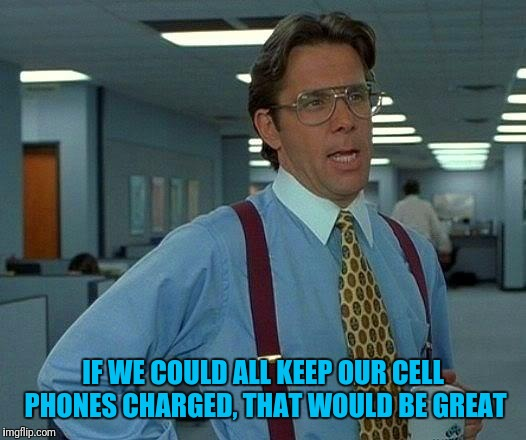 That Would Be Great Meme | IF WE COULD ALL KEEP OUR CELL PHONES CHARGED, THAT WOULD BE GREAT | image tagged in memes,that would be great | made w/ Imgflip meme maker