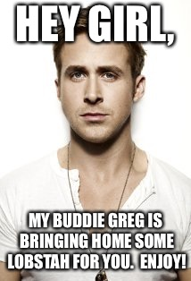 Ryan Gosling Meme | HEY GIRL, MY BUDDIE GREG IS BRINGING HOME SOME LOBSTAH FOR YOU.  ENJOY! | image tagged in memes,ryan gosling | made w/ Imgflip meme maker