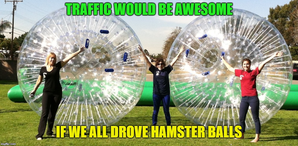 Hamster Weekend | TRAFFIC WOULD BE AWESOME IF WE ALL DROVE HAMSTER BALLS | image tagged in hamster weekend | made w/ Imgflip meme maker