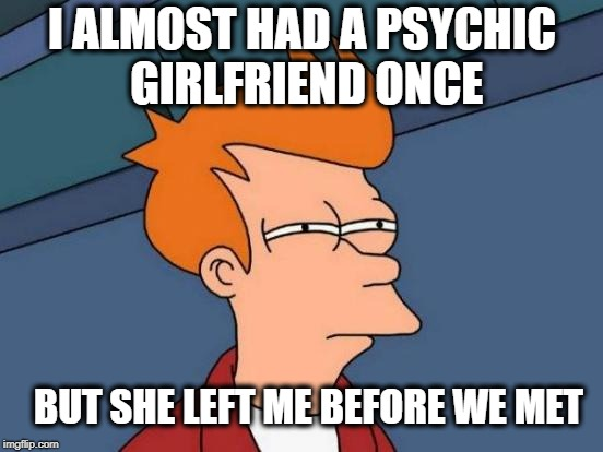 Futurama Fry | I ALMOST HAD A PSYCHIC GIRLFRIEND ONCE BUT SHE LEFT ME BEFORE WE MET | image tagged in memes,futurama fry | made w/ Imgflip meme maker