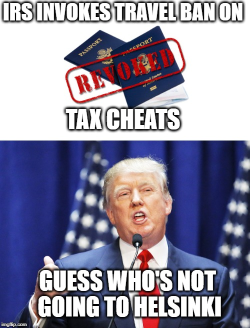 What? No--not me!!!! | IRS INVOKES TRAVEL BAN ON TAX CHEATS GUESS WHO'S NOT GOING TO HELSINKI | image tagged in donald trump,republicans,taxes,criminal | made w/ Imgflip meme maker