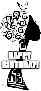 HBD African woman | HAPPY BIRTHDAY! | image tagged in happy birthday,african,woman | made w/ Imgflip meme maker