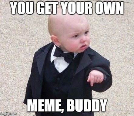 YOU GET YOUR OWN MEME, BUDDY | made w/ Imgflip meme maker