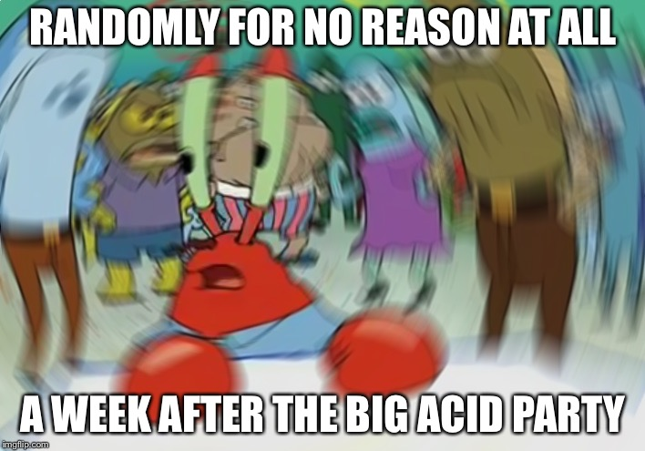Mr Krabs Blur Meme | RANDOMLY FOR NO REASON AT ALL A WEEK AFTER THE BIG ACID PARTY | image tagged in memes,mr krabs blur meme,tripping,acid,lsd | made w/ Imgflip meme maker