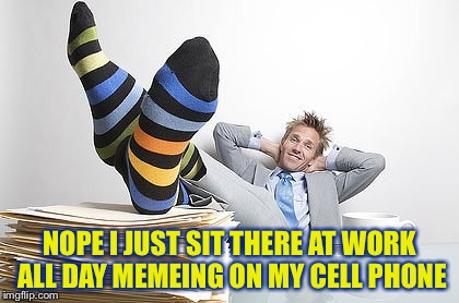 NOPE I JUST SIT THERE AT WORK ALL DAY MEMEING ON MY CELL PHONE | made w/ Imgflip meme maker