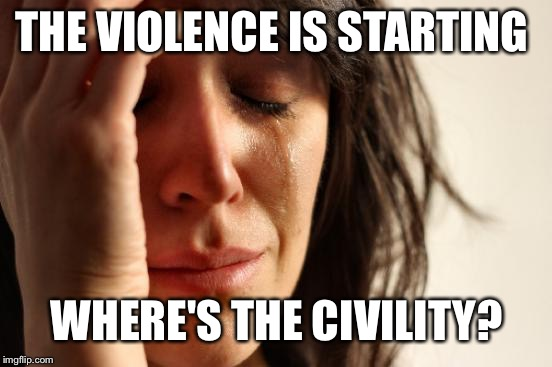 First World Problems Meme | THE VIOLENCE IS STARTING WHERE'S THE CIVILITY? | image tagged in memes,first world problems | made w/ Imgflip meme maker