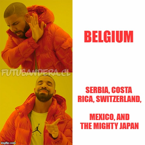 DRAKE | BELGIUM SERBIA, COSTA RICA, SWITZERLAND, MEXICO, AND THE MIGHTY JAPAN | image tagged in drake | made w/ Imgflip meme maker