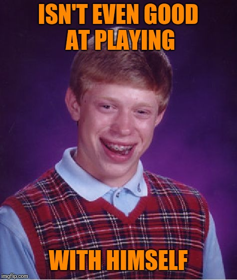Bad Luck Brian Meme | ISN'T EVEN GOOD AT PLAYING WITH HIMSELF | image tagged in memes,bad luck brian | made w/ Imgflip meme maker