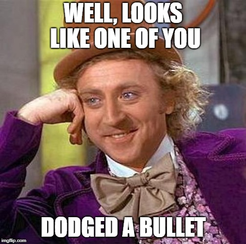 Creepy Condescending Wonka Meme | WELL, LOOKS LIKE ONE OF YOU DODGED A BULLET | image tagged in memes,creepy condescending wonka | made w/ Imgflip meme maker