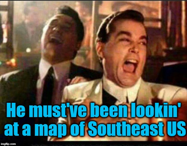 Lol good fellas  | He must've been lookin' at a map of Southeast US | image tagged in lol good fellas | made w/ Imgflip meme maker