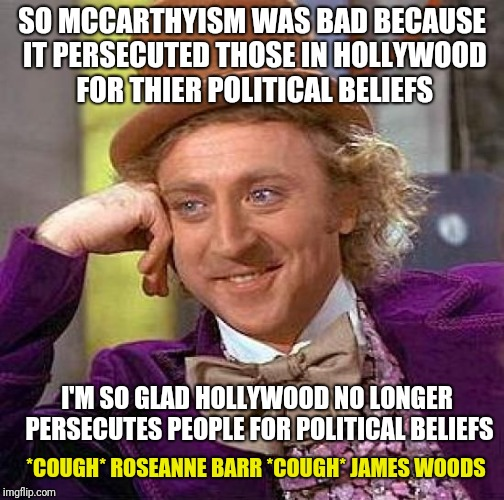 Creepy Condescending Wonka Meme | SO MCCARTHYISM WAS BAD BECAUSE IT PERSECUTED THOSE IN HOLLYWOOD FOR THIER POLITICAL BELIEFS I'M SO GLAD HOLLYWOOD NO LONGER PERSECUTES PEOPL | image tagged in memes,creepy condescending wonka | made w/ Imgflip meme maker
