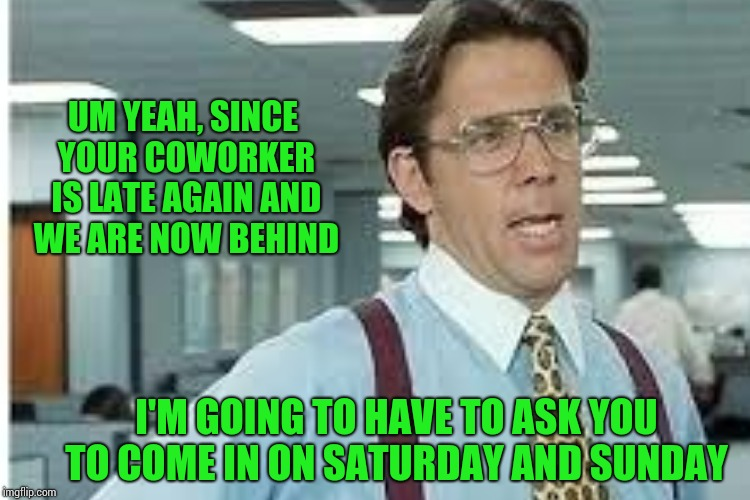 UM YEAH, SINCE YOUR COWORKER IS LATE AGAIN AND WE ARE NOW BEHIND I'M GOING TO HAVE TO ASK YOU TO COME IN ON SATURDAY AND SUNDAY | made w/ Imgflip meme maker