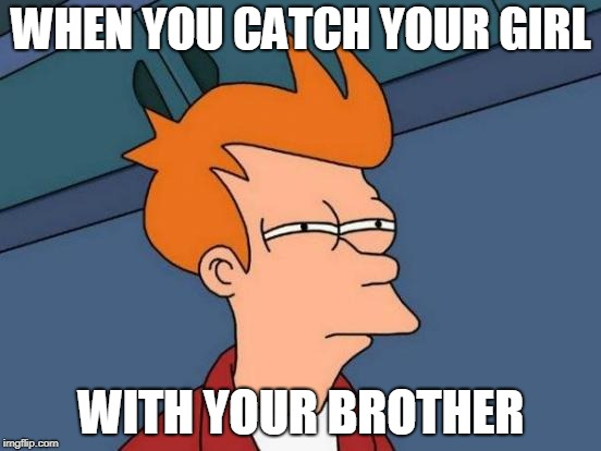 Futurama Fry Meme | WHEN YOU CATCH YOUR GIRL WITH YOUR BROTHER | image tagged in memes,futurama fry | made w/ Imgflip meme maker
