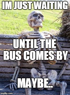 Waiting Skeleton Meme | IM JUST WAITING UNTIL THE BUS COMES BY MAYBE.. | image tagged in memes,waiting skeleton | made w/ Imgflip meme maker