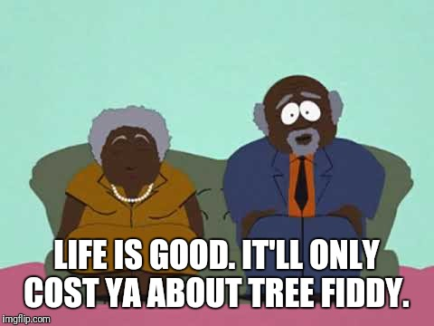 LIFE IS GOOD. IT'LL ONLY COST YA ABOUT TREE FIDDY. | made w/ Imgflip meme maker