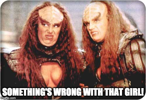 klingon females | SOMETHING'S WRONG WITH THAT GIRL! | image tagged in klingon females | made w/ Imgflip meme maker
