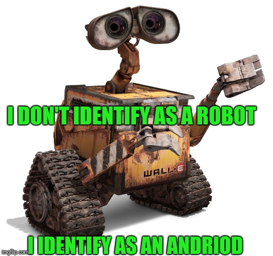 Wall-e | I DON'T IDENTIFY AS A ROBOT I IDENTIFY AS AN ANDRIOD | image tagged in wall-e | made w/ Imgflip meme maker