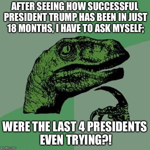 The economy is looking pretty good folks, and the sky still hasn't fallen despite the media's attempt to destroy him.   | AFTER SEEING HOW SUCCESSFUL PRESIDENT TRUMP HAS BEEN IN JUST 18 MONTHS, I HAVE TO ASK MYSELF; WERE THE LAST 4 PRESIDENTS EVEN TRYING?! | image tagged in philosiraptor meme,donald trump,maga | made w/ Imgflip meme maker