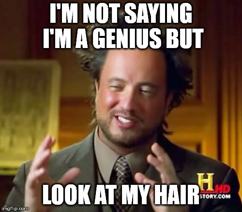 Ancient Aliens Meme | I'M NOT SAYING I'M A GENIUS BUT LOOK AT MY HAIR | image tagged in memes,ancient aliens | made w/ Imgflip meme maker
