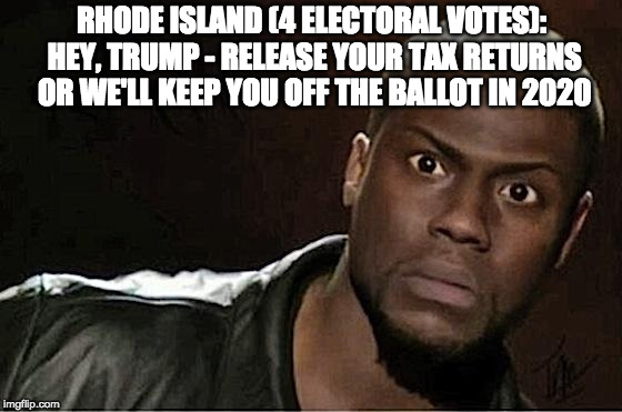 Kevin Hart Meme | RHODE ISLAND (4 ELECTORAL VOTES): HEY, TRUMP - RELEASE YOUR TAX RETURNS OR WE'LL KEEP YOU OFF THE BALLOT IN 2020 | image tagged in memes,kevin hart | made w/ Imgflip meme maker