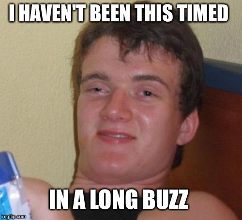 10 Guy Meme | I HAVEN'T BEEN THIS TIMED IN A LONG BUZZ | image tagged in memes,10 guy | made w/ Imgflip meme maker