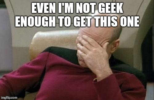 Captain Picard Facepalm Meme | EVEN I'M NOT GEEK ENOUGH TO GET THIS ONE | image tagged in memes,captain picard facepalm | made w/ Imgflip meme maker