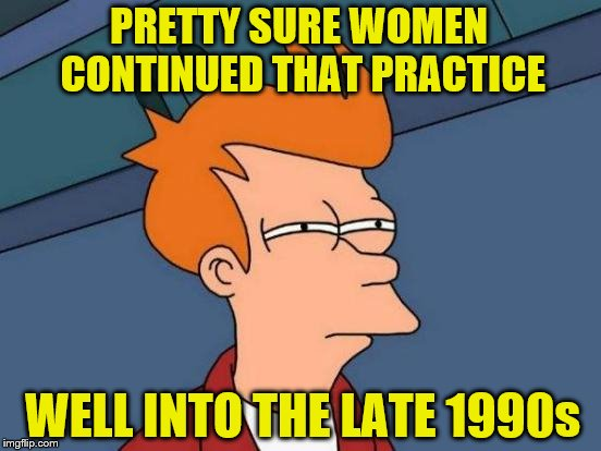Futurama Fry Meme | PRETTY SURE WOMEN CONTINUED THAT PRACTICE WELL INTO THE LATE 1990s | image tagged in memes,futurama fry | made w/ Imgflip meme maker