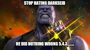 STOP HATING DARKSEID HE DID NOTHING WRONG 5.4.3........ | image tagged in thanos infinity war | made w/ Imgflip meme maker