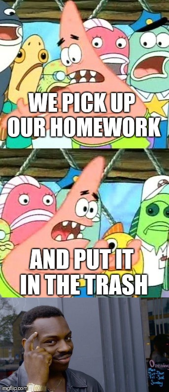 Patrick finally said something smart | WE PICK UP OUR HOMEWORK AND PUT IT IN THE TRASH | image tagged in patrick says | made w/ Imgflip meme maker