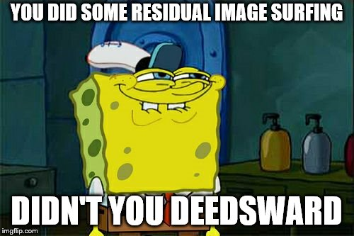 Dont You Squidward Meme | YOU DID SOME RESIDUAL IMAGE SURFING DIDN'T YOU DEEDSWARD | image tagged in memes,dont you squidward | made w/ Imgflip meme maker