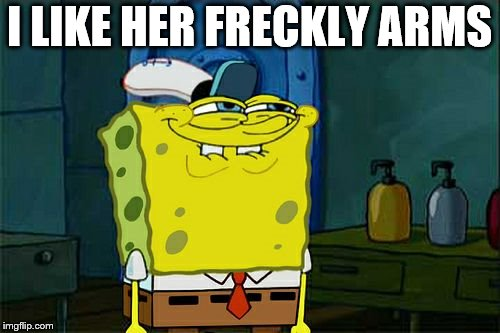 Dont You Squidward Meme | I LIKE HER FRECKLY ARMS | image tagged in memes,dont you squidward | made w/ Imgflip meme maker