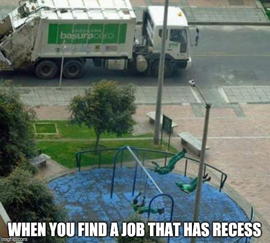 Swingers at work. | WHEN YOU FIND A JOB THAT HAS RECESS | image tagged in garbage day,swing,playground | made w/ Imgflip meme maker