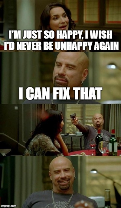 Wish granted! | I'M JUST SO HAPPY, I WISH I'D NEVER BE UNHAPPY AGAIN I CAN FIX THAT | image tagged in memes,skinhead john travolta | made w/ Imgflip meme maker