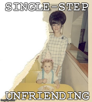 SINGLE-STEP UNFRIENDING | made w/ Imgflip meme maker