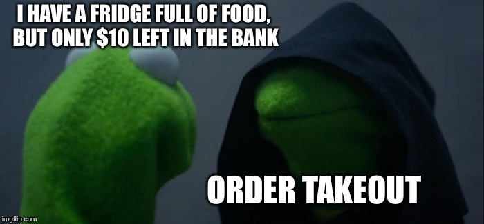 Evil Kermit Meme | I HAVE A FRIDGE FULL OF FOOD, BUT ONLY $10 LEFT IN THE BANK ORDER TAKEOUT | image tagged in memes,evil kermit | made w/ Imgflip meme maker