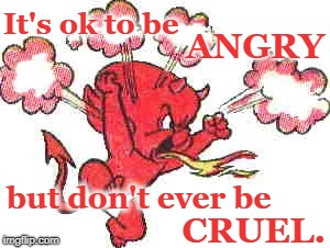 Hot Stuff ANGRY | It's ok to be CRUEL. but don't ever be ANGRY | image tagged in angry,cruel | made w/ Imgflip meme maker