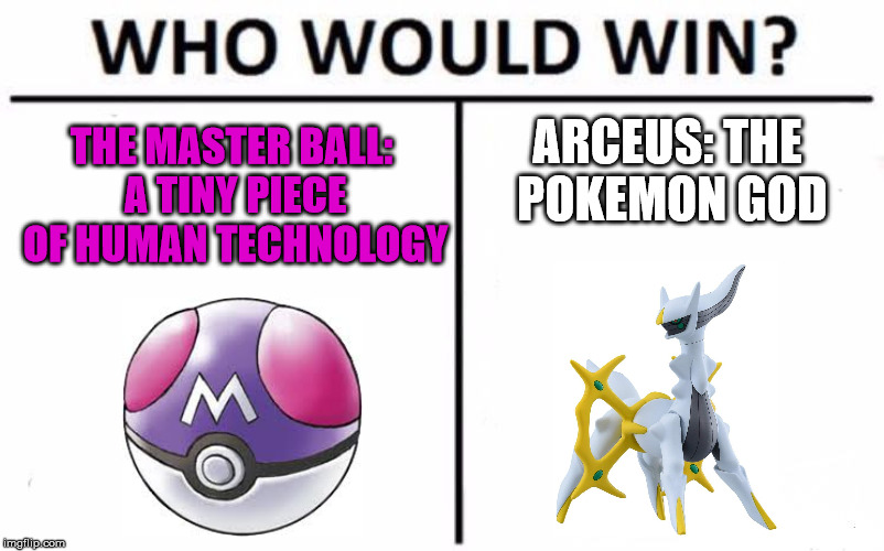 Who Would Win? Meme | THE MASTER BALL: A TINY PIECE OF HUMAN TECHNOLOGY ARCEUS: THE POKEMON GOD | image tagged in memes,who would win | made w/ Imgflip meme maker