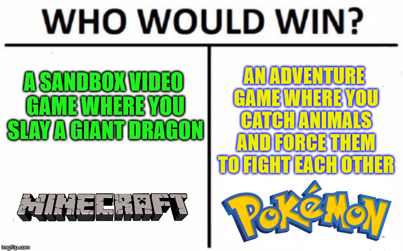 Who Would Win? Meme | A SANDBOX VIDEO GAME WHERE YOU SLAY A GIANT DRAGON AN ADVENTURE GAME WHERE YOU CATCH ANIMALS AND FORCE THEM TO FIGHT EACH OTHER | image tagged in memes,who would win | made w/ Imgflip meme maker
